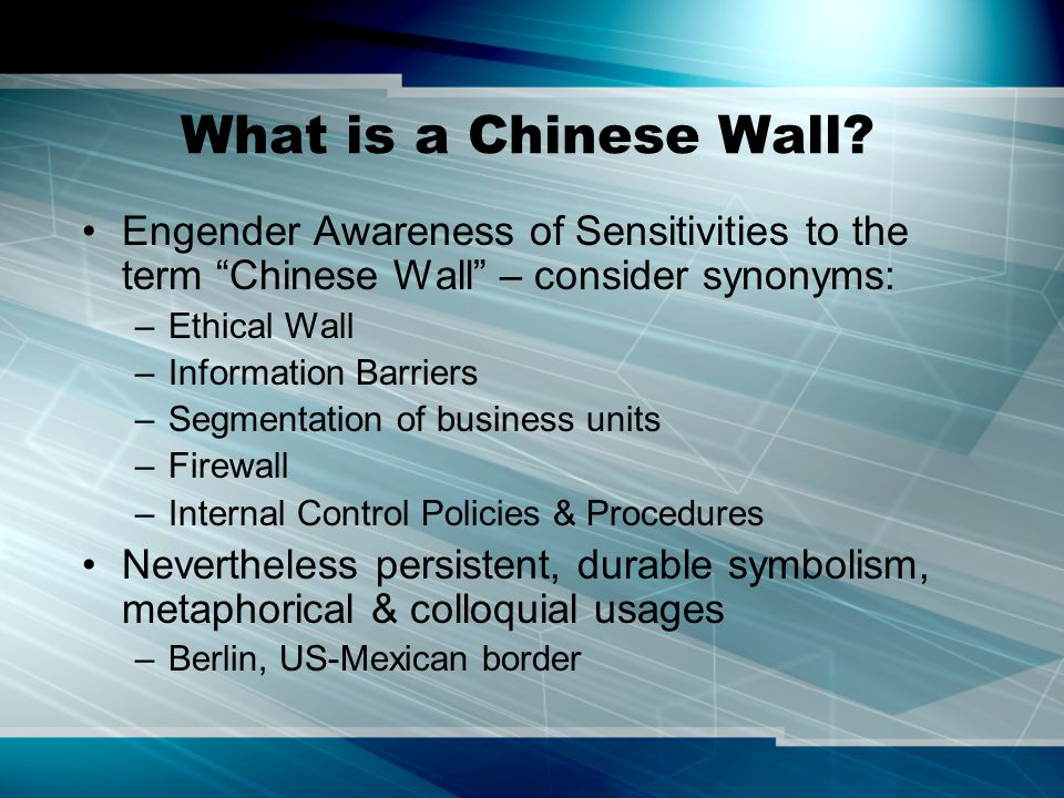 """What is a Chinese Wall? Engender Awareness of Sensitivities to the term """"Chinese Wall"""" – consider synonyms: –Ethical Wall –Information Barriers –Segme"""