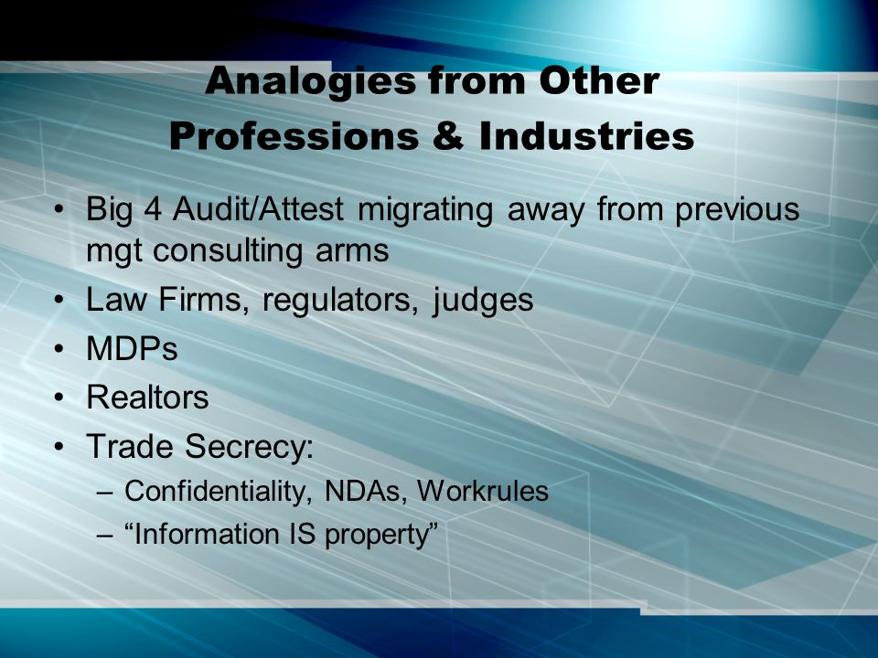 Analogies from Other Professions & Industries Big 4 Audit/Attest migrating away from previous mgt consulting arms Law Firms, regulators, judges MDPs Realtors Trade Secrecy: –Confidentiality, NDAs, Workrules – Information IS property
