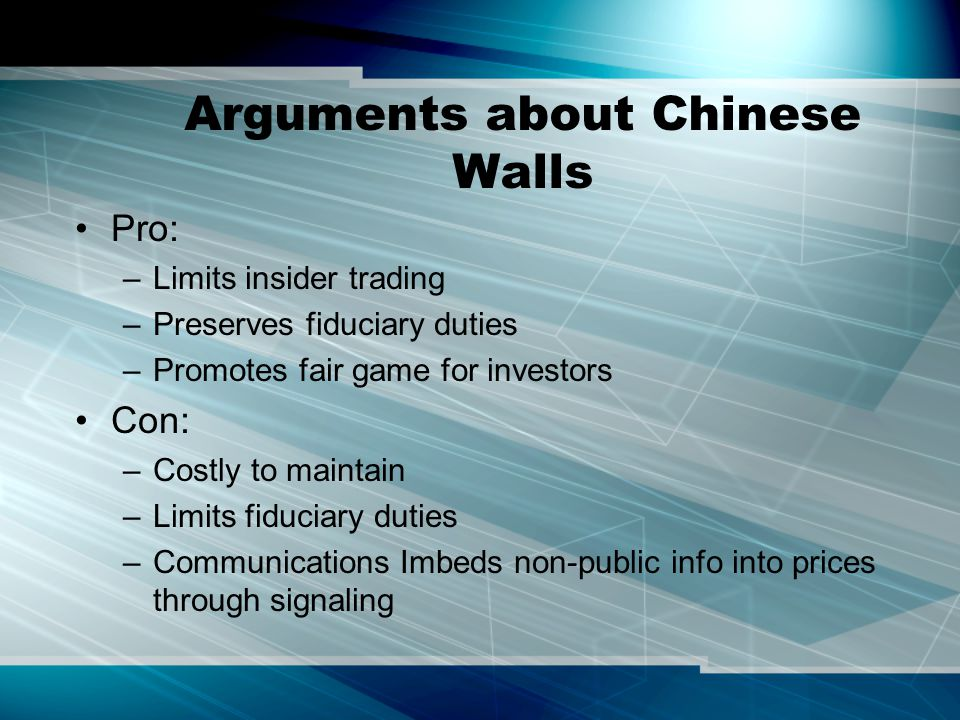Arguments about Chinese Walls Pro: –Limits insider trading –Preserves fiduciary duties –Promotes fair game for investors Con: –Costly to maintain –Lim
