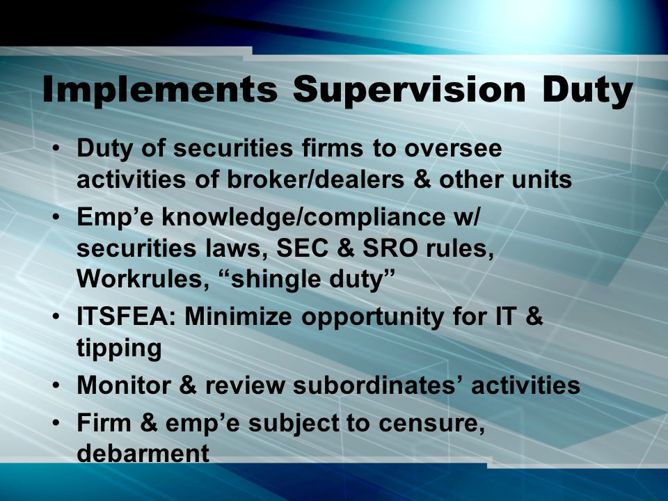 Implements Supervision Duty Duty of securities firms to oversee activities of broker/dealers & other units Emp'e knowledge/compliance w/ securities laws, SEC & SRO rules, Workrules, shingle duty ITSFEA: Minimize opportunity for IT & tipping Monitor & review subordinates' activities Firm & emp'e subject to censure, debarment