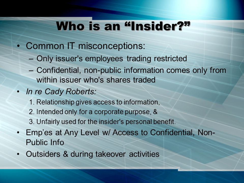 Temporary Insiders Temporary Insiders: Disclose or Abstain –Exposed to confidences while consulting for issuer or takeover bidder Dirks 14 Legit Info Tsfr in Outsourcing: –Underwriter, accountant, lawyer, consultant –Such outsiders have fiduciary duty due to: special confidential relationship giving access to secret info intended solely for corporate purposes
