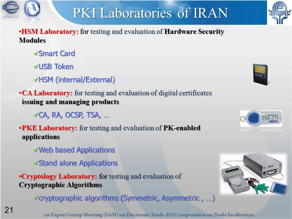 1st Expert Group Meeting (EGM) on Electronic Trade-ECO Cooperation on Trade Facilitation PKI Laboratories of IRAN HSM Laboratory: for testing and evaluation of Hardware Security ModulesHSM Laboratory: for testing and evaluation of Hardware Security Modules Smart Card USB Token HSM (internal/External) CA Laboratory: for testing and evaluation of digital certificates issuing and managing productsCA Laboratory: for testing and evaluation of digital certificates issuing and managing products CA, RA, OCSP, TSA, … PKE Laboratory: for testing and evaluation of PK-enabled applicationsPKE Laboratory: for testing and evaluation of PK-enabled applications Web based Applications Stand alone Applications Cryptology Laboratory: for testing and evaluation of Cryptographic AlgorithmsCryptology Laboratory: for testing and evaluation of Cryptographic Algorithms cryptographic algorithms (Symmetric, Asymmetric, …) 21