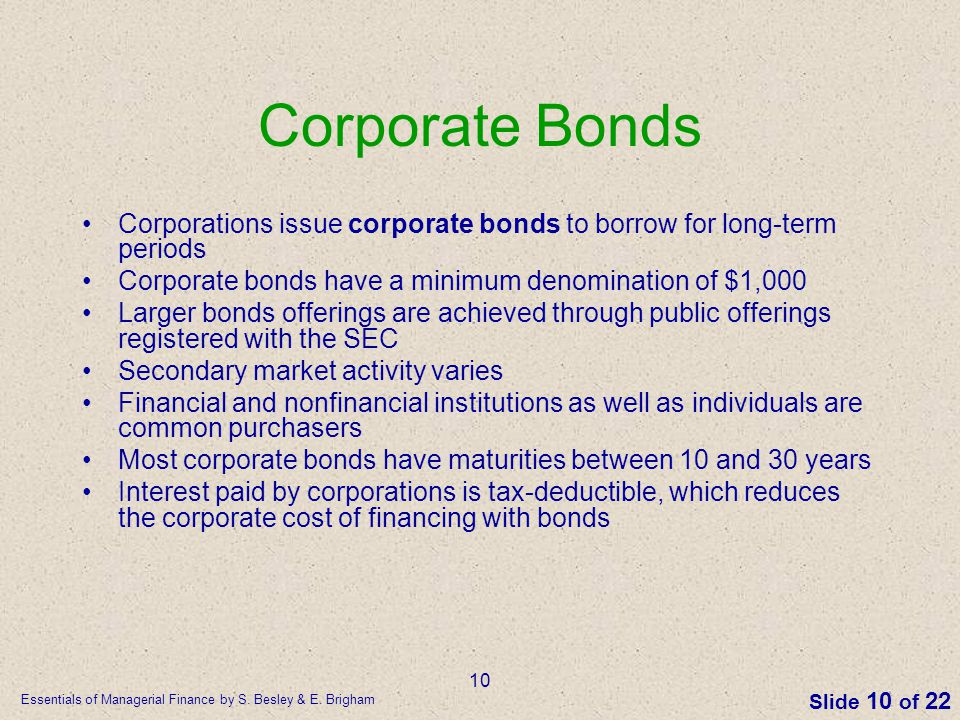 Essentials of Managerial Finance by S. Besley & E. Brigham Slide 10 of 22 10 Corporate Bonds Corporations issue corporate bonds to borrow for long-ter