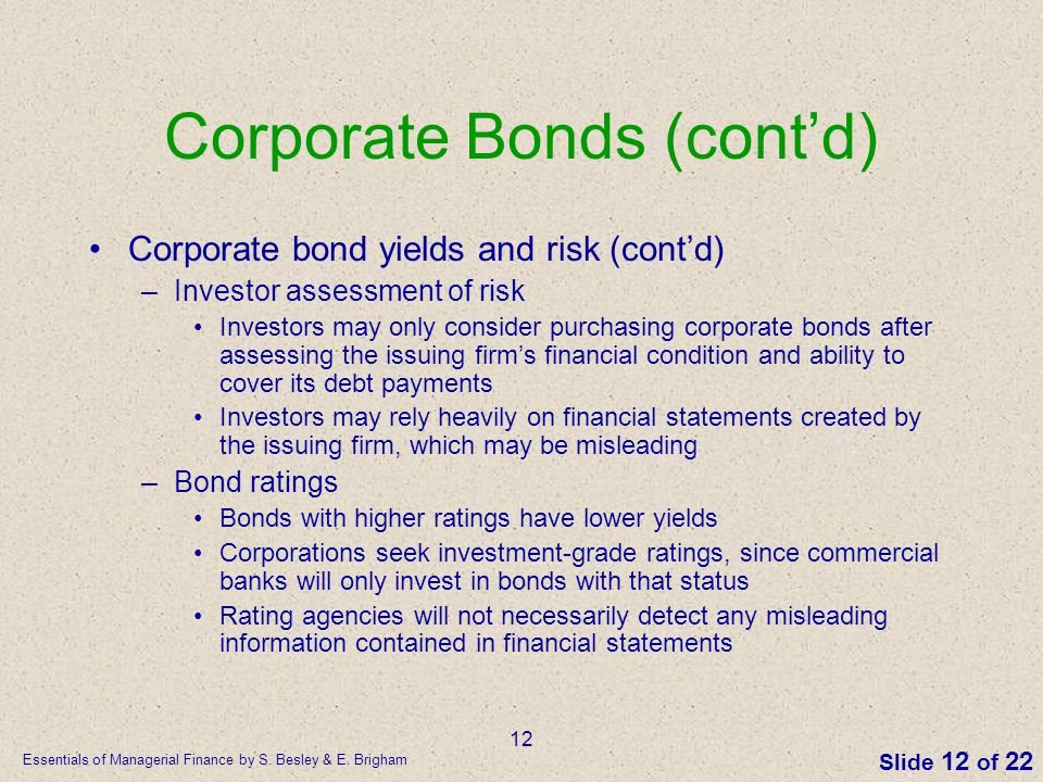 Essentials of Managerial Finance by S. Besley & E. Brigham Slide 12 of 22 12 Corporate Bonds (cont'd) Corporate bond yields and risk (cont'd) –Investo
