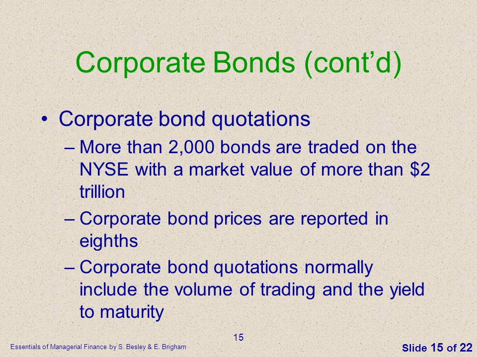 Essentials of Managerial Finance by S. Besley & E. Brigham Slide 15 of 22 15 Corporate Bonds (cont'd) Corporate bond quotations –More than 2,000 bonds
