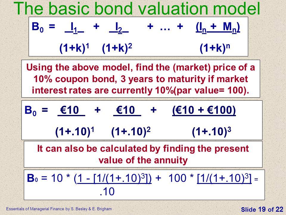 Essentials of Managerial Finance by S. Besley & E. Brigham Slide 19 of 22 The basic bond valuation model B 0 = I 1 + I 2 + … + (I n + M n ) (1+k) 1 (1