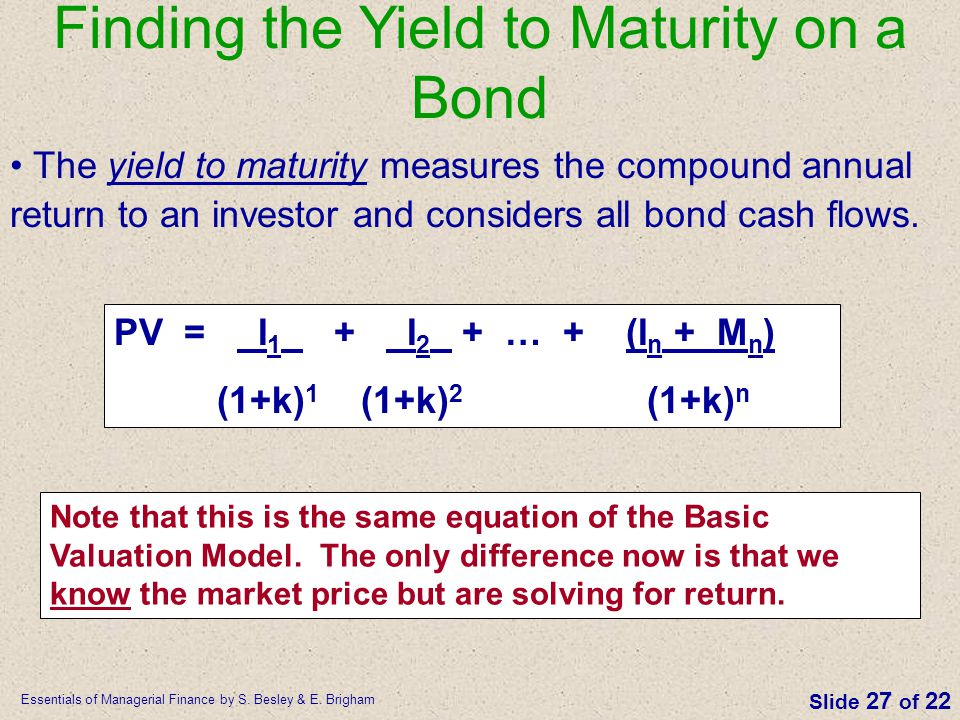 Essentials of Managerial Finance by S. Besley & E. Brigham Slide 27 of 22 Finding the Yield to Maturity on a Bond The yield to maturity measures the c