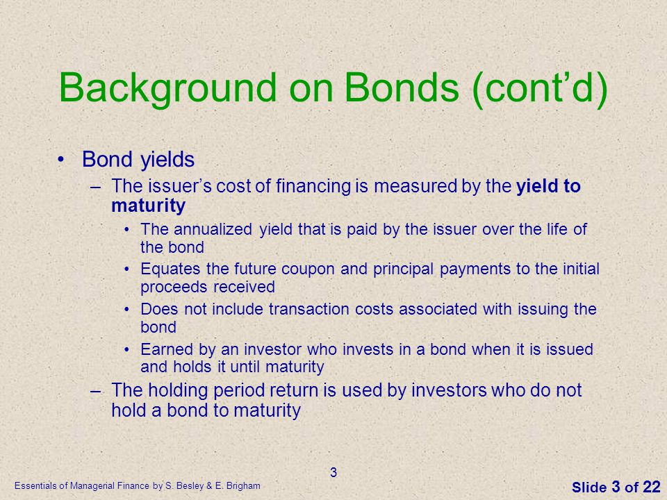 Essentials of Managerial Finance by S. Besley & E. Brigham Slide 3 of 22 3 Background on Bonds (cont'd) Bond yields –The issuer's cost of financing is