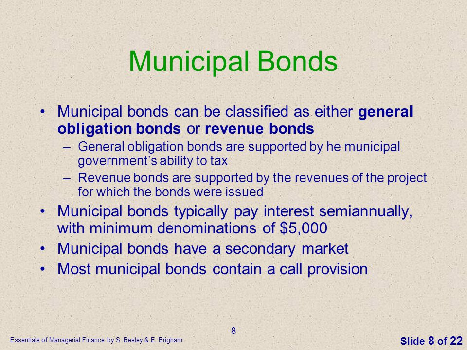 Essentials of Managerial Finance by S. Besley & E. Brigham Slide 8 of 22 8 Municipal Bonds Municipal bonds can be classified as either general obligat