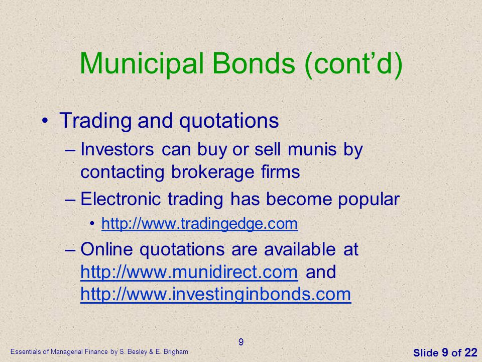 Essentials of Managerial Finance by S. Besley & E. Brigham Slide 9 of 22 9 Municipal Bonds (cont'd) Trading and quotations –Investors can buy or sell