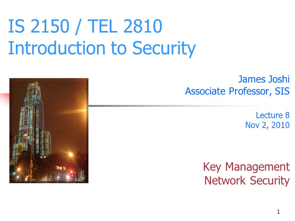 1 IS 2150 / TEL 2810 Introduction to Security James Joshi Associate Professor, SIS Lecture 8 Nov 2, 2010 Key Management Network Security