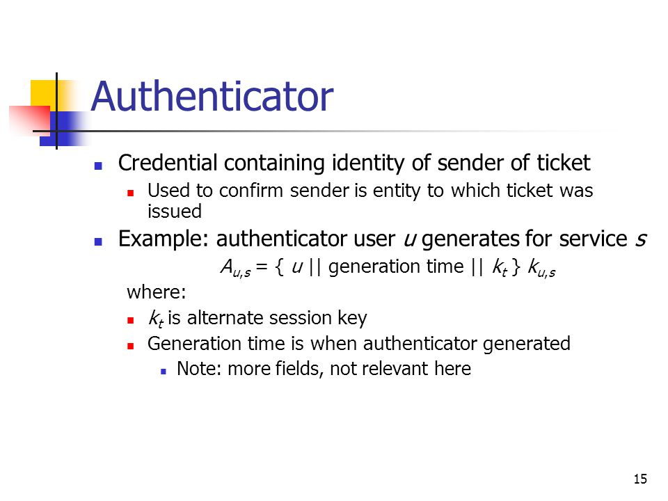 15 Authenticator Credential containing identity of sender of ticket Used to confirm sender is entity to which ticket was issued Example: authenticator user u generates for service s A u,s = { u || generation time || k t } k u,s where: k t is alternate session key Generation time is when authenticator generated Note: more fields, not relevant here