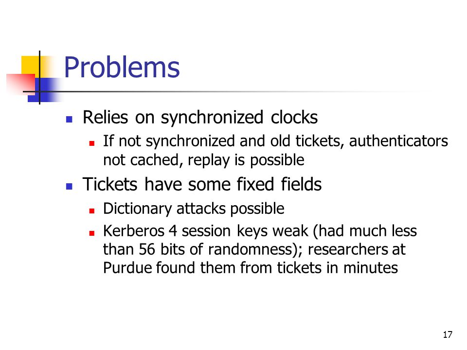 17 Problems Relies on synchronized clocks If not synchronized and old tickets, authenticators not cached, replay is possible Tickets have some fixed fields Dictionary attacks possible Kerberos 4 session keys weak (had much less than 56 bits of randomness); researchers at Purdue found them from tickets in minutes