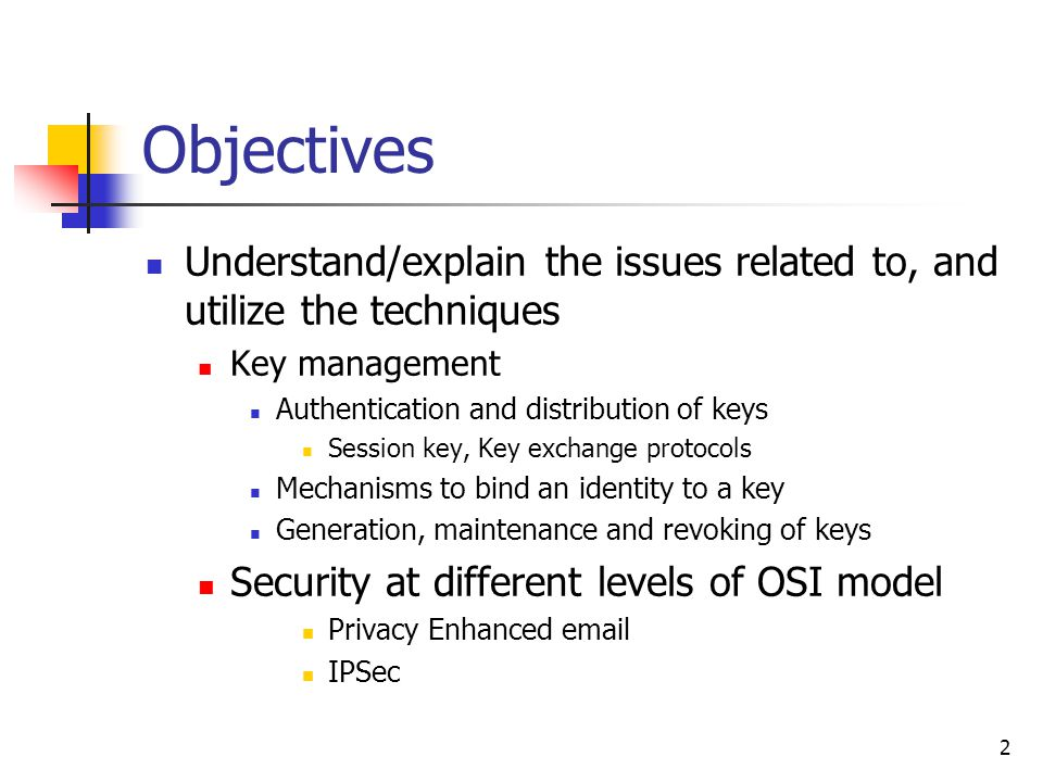 2 Objectives Understand/explain the issues related to, and utilize the techniques Key management Authentication and distribution of keys Session key, Key exchange protocols Mechanisms to bind an identity to a key Generation, maintenance and revoking of keys Security at different levels of OSI model Privacy Enhanced email IPSec