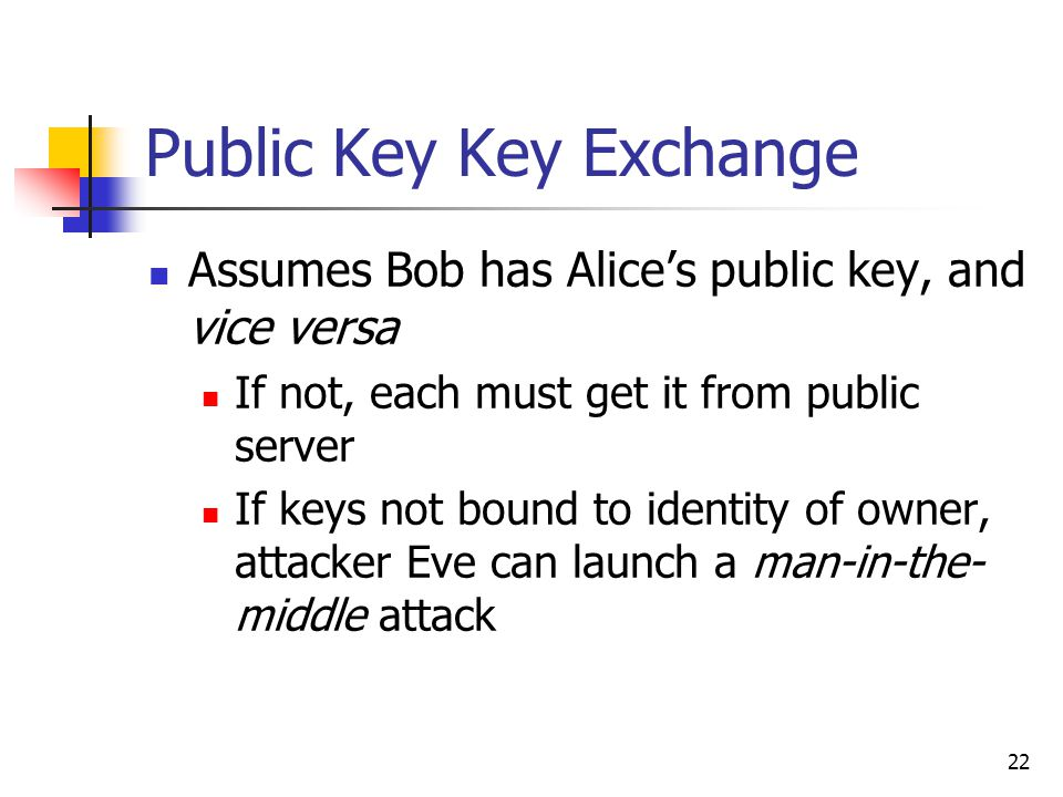 22 Public Key Key Exchange Assumes Bob has Alice's public key, and vice versa If not, each must get it from public server If keys not bound to identity of owner, attacker Eve can launch a man-in-the- middle attack