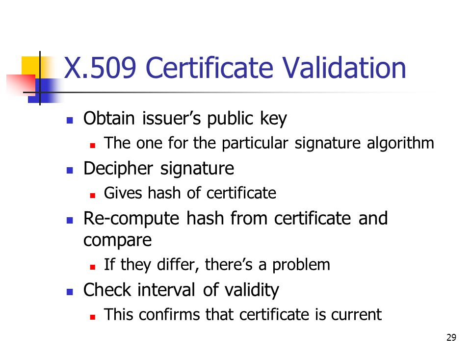 29 X.509 Certificate Validation Obtain issuer's public key The one for the particular signature algorithm Decipher signature Gives hash of certificate Re-compute hash from certificate and compare If they differ, there's a problem Check interval of validity This confirms that certificate is current