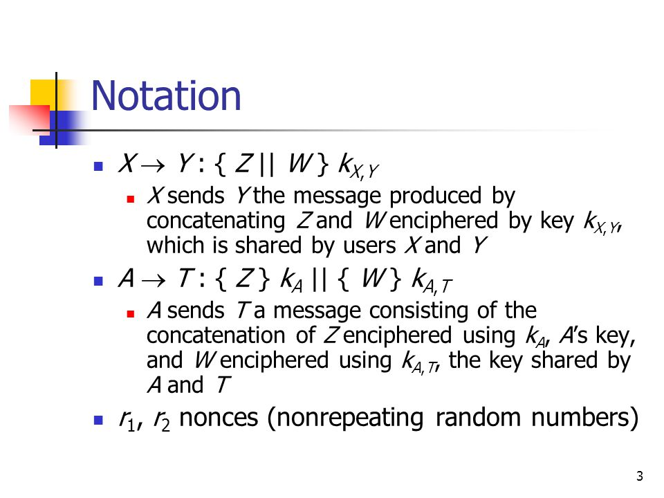 3 Notation X  Y : { Z || W } k X,Y X sends Y the message produced by concatenating Z and W enciphered by key k X,Y, which is shared by users X and Y A  T : { Z } k A || { W } k A,T A sends T a message consisting of the concatenation of Z enciphered using k A, A's key, and W enciphered using k A,T, the key shared by A and T r 1, r 2 nonces (nonrepeating random numbers)