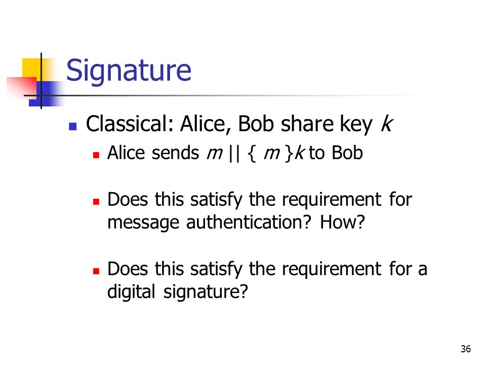 36 Signature Classical: Alice, Bob share key k Alice sends m || { m }k to Bob Does this satisfy the requirement for message authentication.