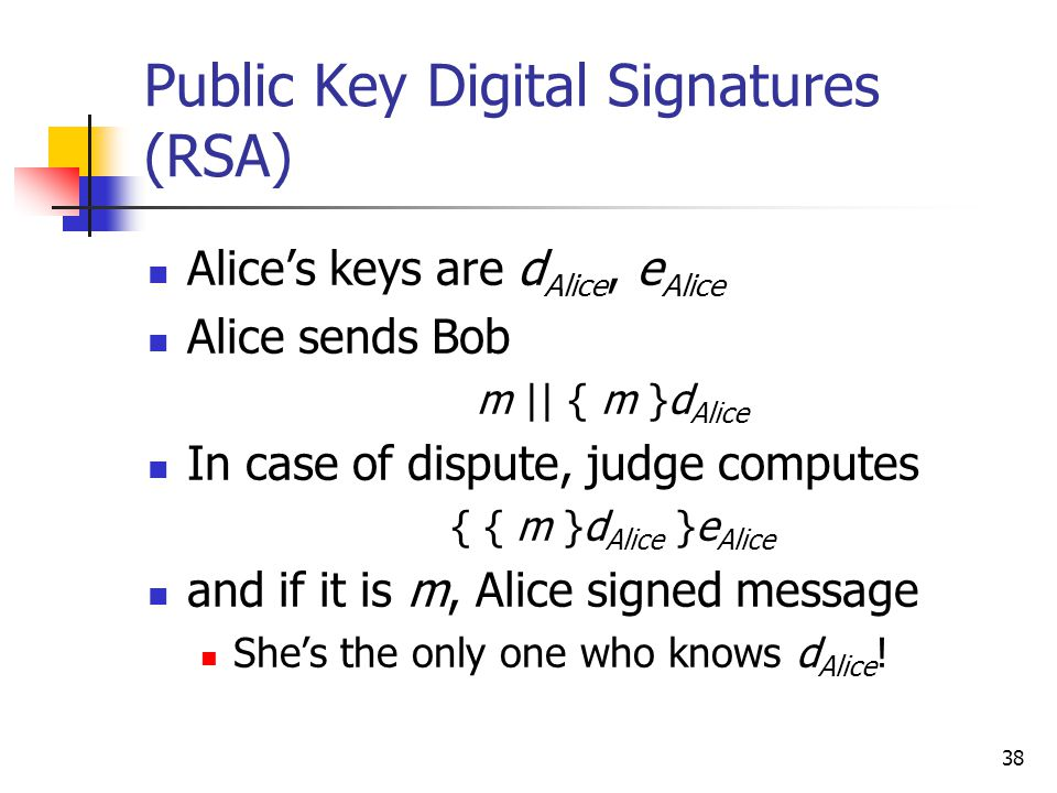 38 Public Key Digital Signatures (RSA) Alice's keys are d Alice, e Alice Alice sends Bob m || { m }d Alice In case of dispute, judge computes { { m }d Alice }e Alice and if it is m, Alice signed message She's the only one who knows d Alice !
