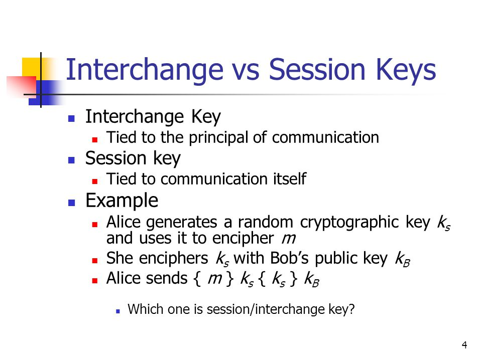 4 Interchange vs Session Keys Interchange Key Tied to the principal of communication Session key Tied to communication itself Example Alice generates a random cryptographic key k s and uses it to encipher m She enciphers k s with Bob's public key k B Alice sends { m } k s { k s } k B Which one is session/interchange key?