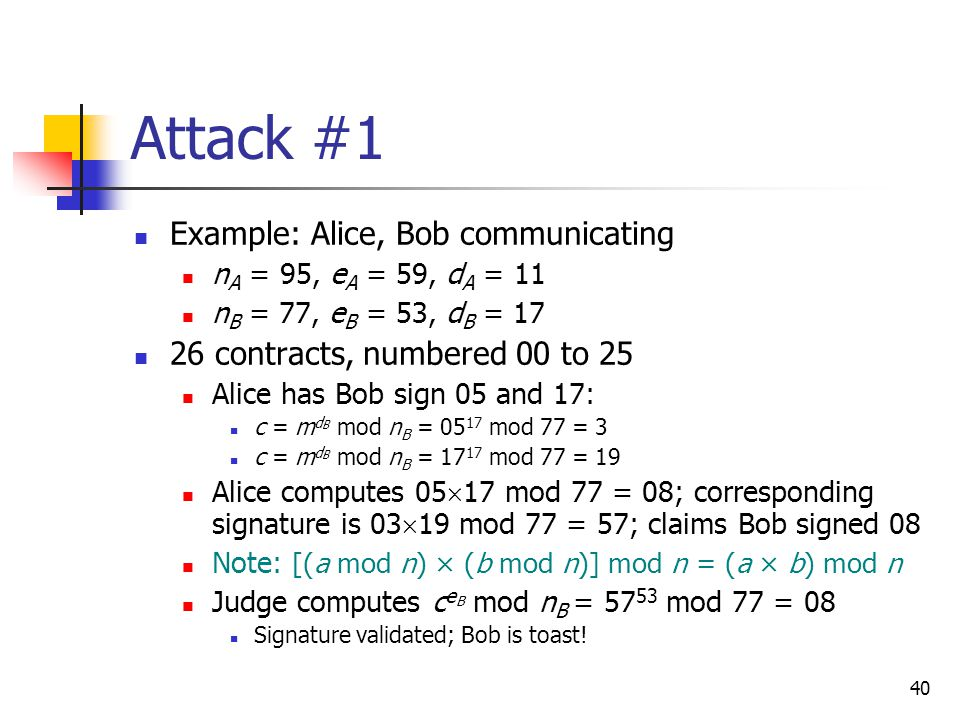 40 Attack #1 Example: Alice, Bob communicating n A = 95, e A = 59, d A = 11 n B = 77, e B = 53, d B = 17 26 contracts, numbered 00 to 25 Alice has Bob sign 05 and 17: c = m d B mod n B = 05 17 mod 77 = 3 c = m d B mod n B = 17 17 mod 77 = 19 Alice computes 05  17 mod 77 = 08; corresponding signature is 03  19 mod 77 = 57; claims Bob signed 08 Note: [(a mod n) × (b mod n)] mod n = (a × b) mod n Judge computes c e B mod n B = 57 53 mod 77 = 08 Signature validated; Bob is toast!