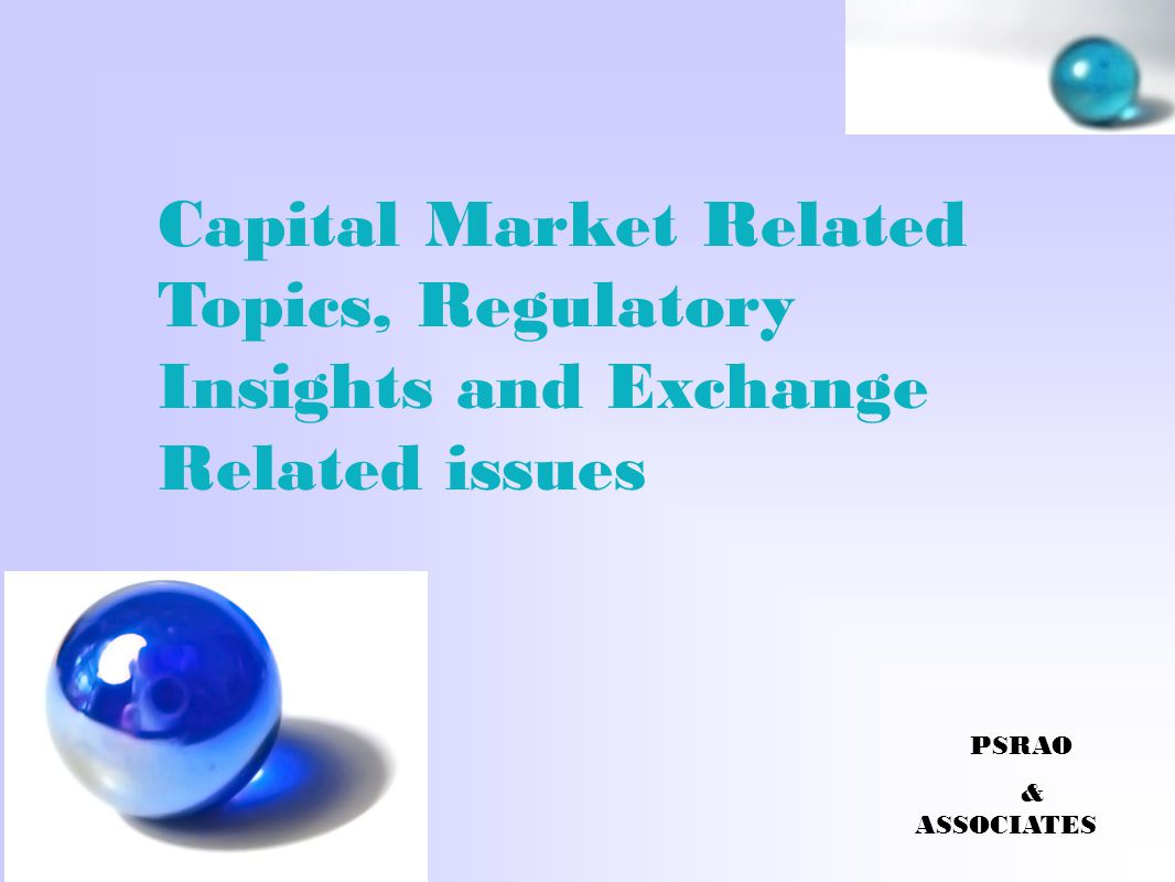 Capital Market Related Topics, Regulatory Insights and Exchange Related issues PSRAO & ASSOCIATES