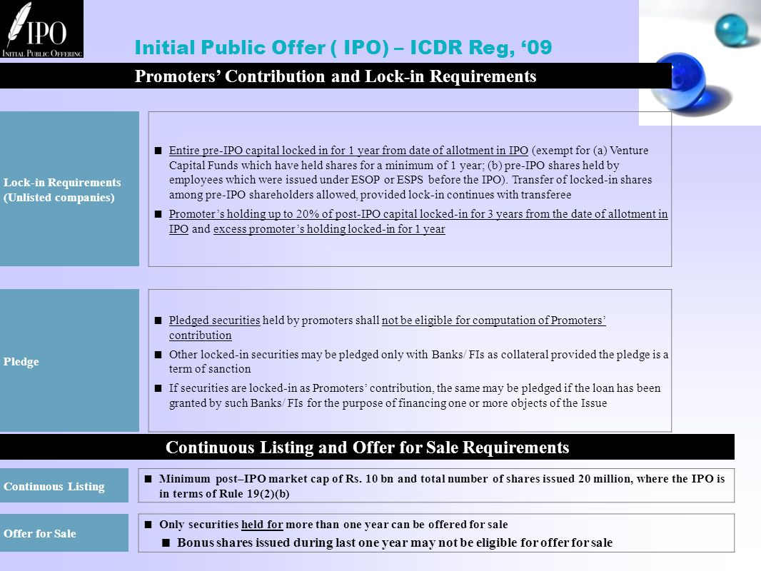 Promoters' Contribution and Lock-in Requirements Lock-in Requirements (Unlisted companies)  Entire pre-IPO capital locked in for 1 year from date of allotment in IPO (exempt for (a) Venture Capital Funds which have held shares for a minimum of 1 year; (b) pre-IPO shares held by employees which were issued under ESOP or ESPS before the IPO).
