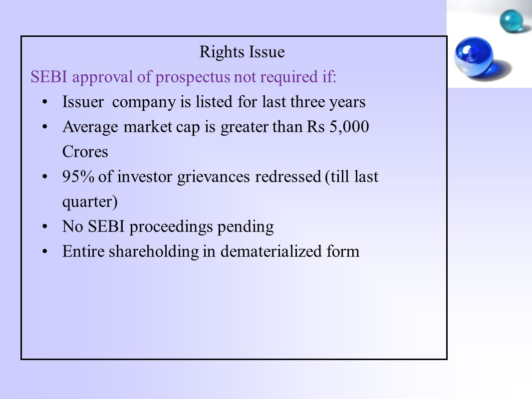 Rights Issue SEBI approval of prospectus not required if: Issuer company is listed for last three years Average market cap is greater than Rs 5,000 Crores 95% of investor grievances redressed (till last quarter) No SEBI proceedings pending Entire shareholding in dematerialized form