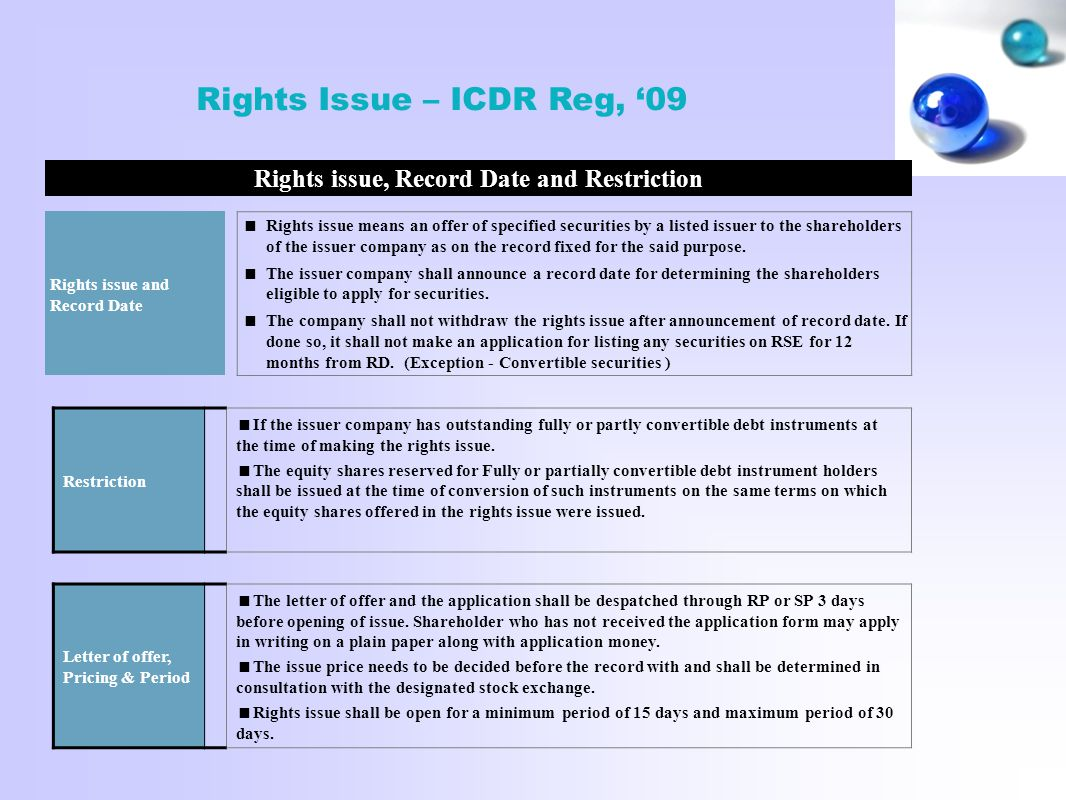 Rights Issue – ICDR Reg, '09 Rights issue, Record Date and Restriction Rights issue and Record Date  Rights issue means an offer of specified securities by a listed issuer to the shareholders of the issuer company as on the record fixed for the said purpose.