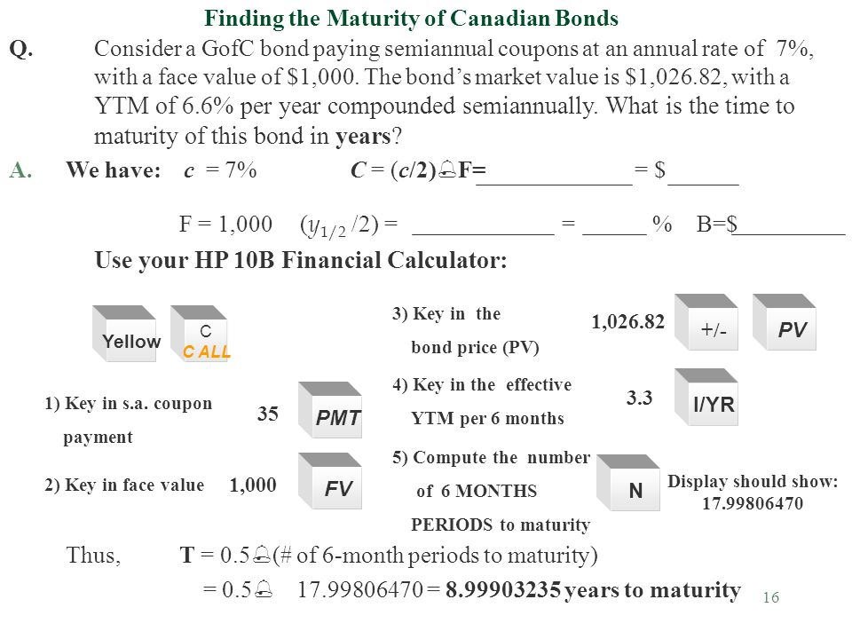 16 Finding the Maturity of Canadian Bonds Q.Consider a GofC bond paying semiannual coupons at an annual rate of 7%, with a face value of $1,000.