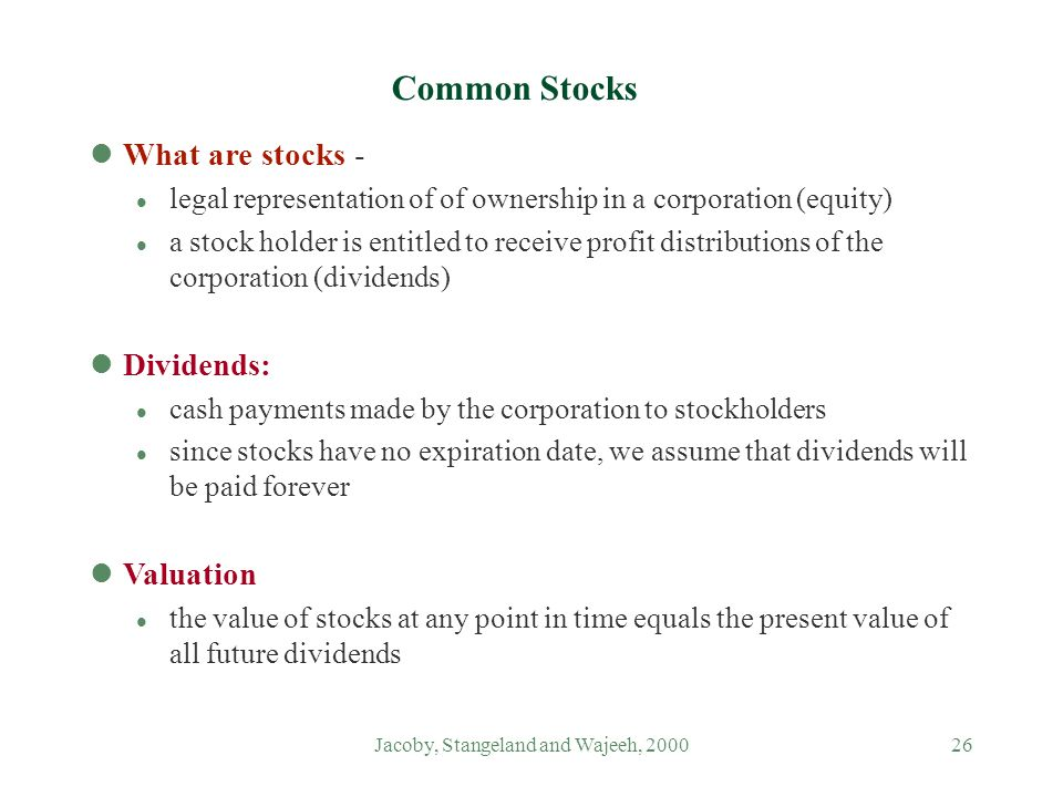 Jacoby, Stangeland and Wajeeh, 200026 Common Stocks lWhat are stocks - l legal representation of of ownership in a corporation (equity) l a stock holder is entitled to receive profit distributions of the corporation (dividends) lDividends: l cash payments made by the corporation to stockholders l since stocks have no expiration date, we assume that dividends will be paid forever lValuation l the value of stocks at any point in time equals the present value of all future dividends