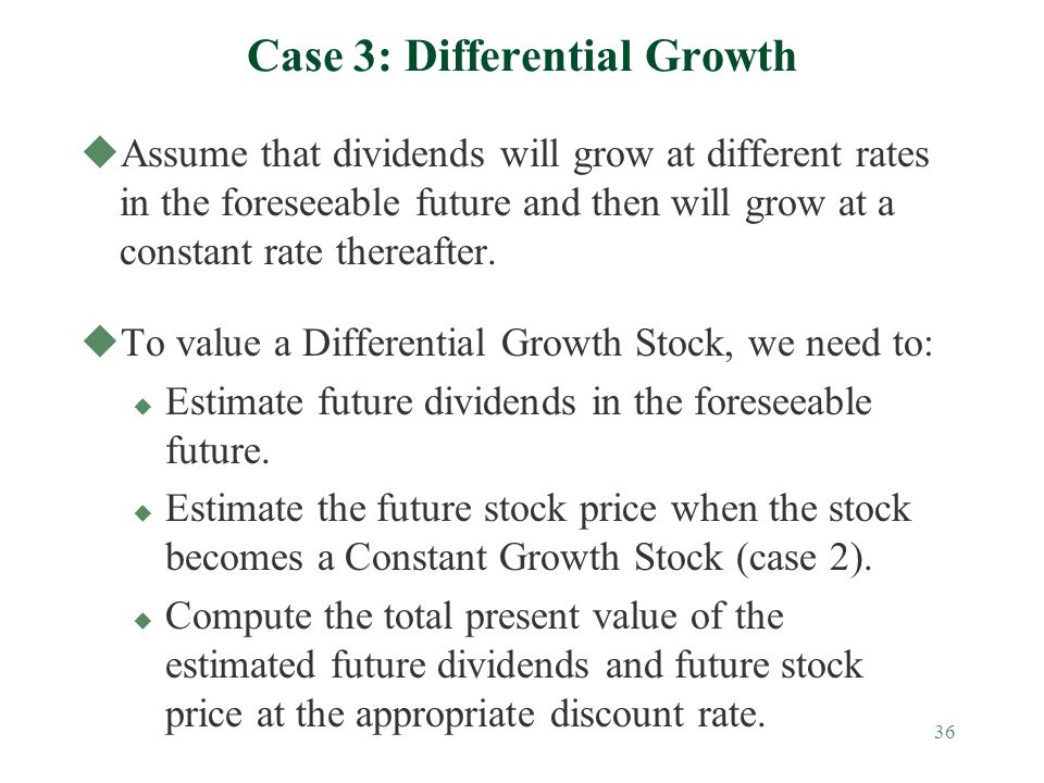 36 Case 3: Differential Growth uAssume that dividends will grow at different rates in the foreseeable future and then will grow at a constant rate thereafter.