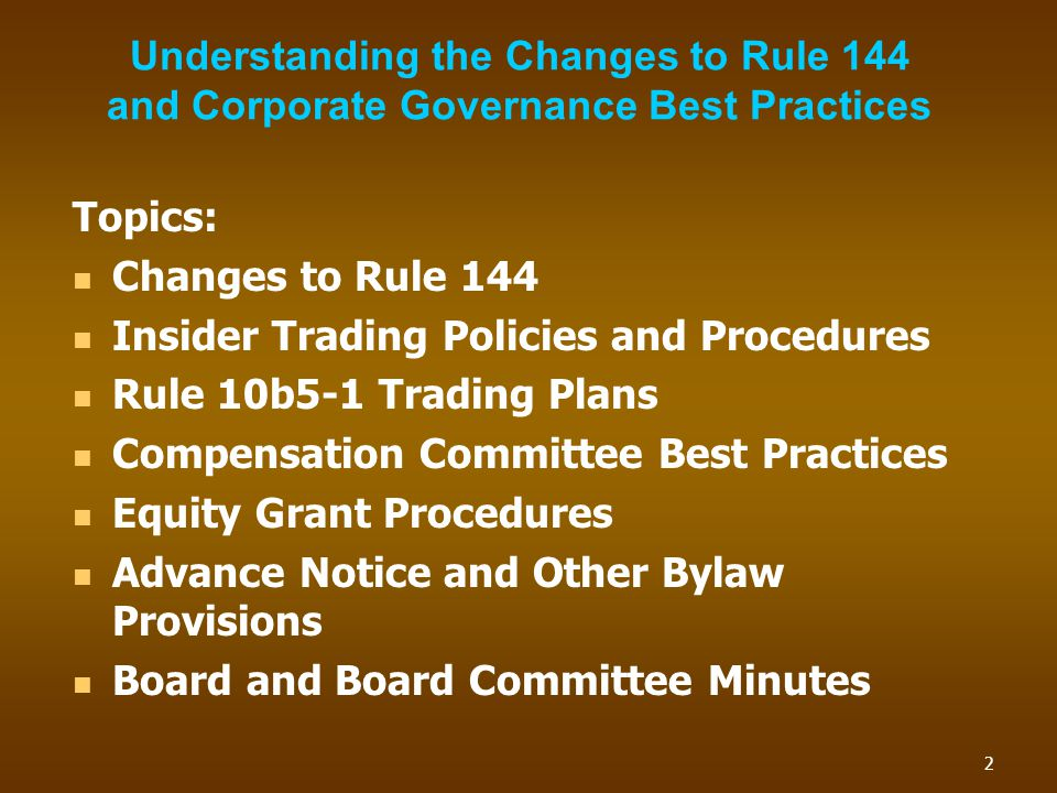 Understanding the Changes to Rule 144 and Corporate Governance Best Practices Topics: Changes to Rule 144 Insider Trading Policies and Procedures Rule