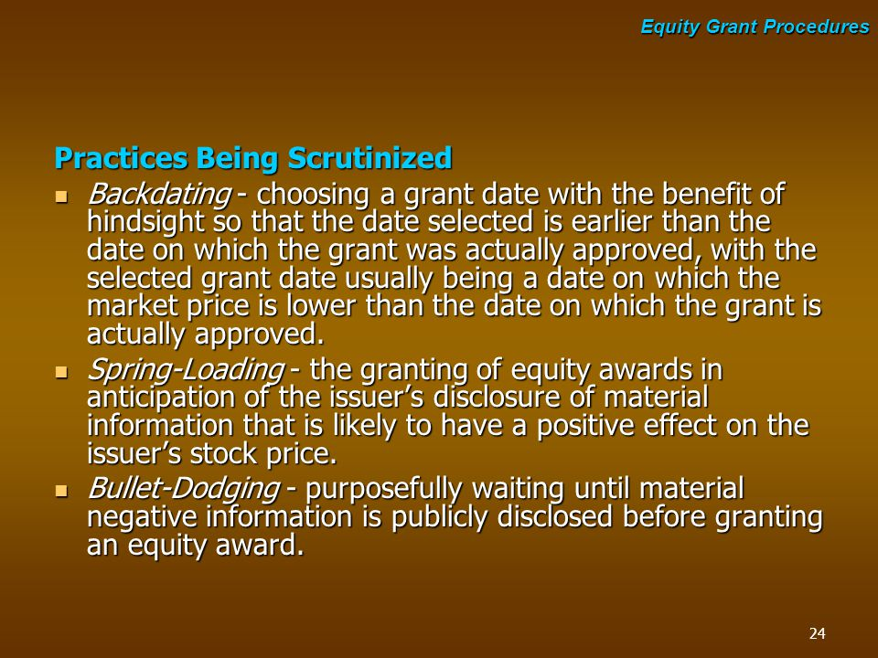 Practices Being Scrutinized Backdating - choosing a grant date with the benefit of hindsight so that the date selected is earlier than the date on whi