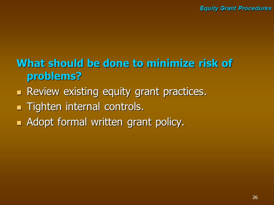 What should be done to minimize risk of problems? Review existing equity grant practices. Review existing equity grant practices. Tighten internal con