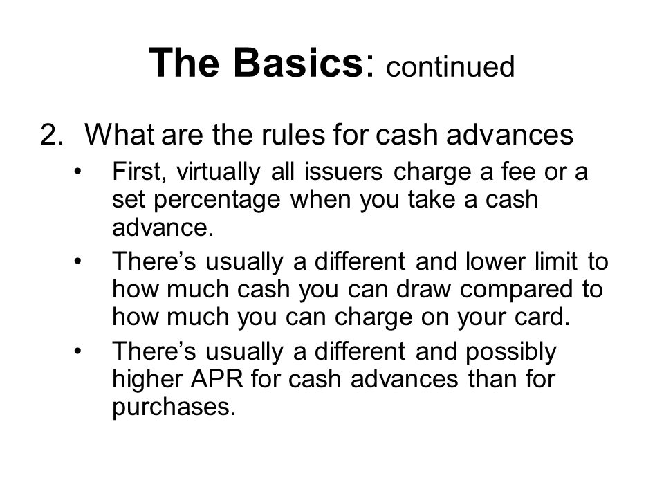 The Basics: continued 2.What are the rules for cash advances First, virtually all issuers charge a fee or a set percentage when you take a cash advance.