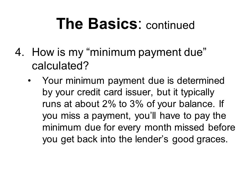 The Basics: continued 4.How is my minimum payment due calculated.
