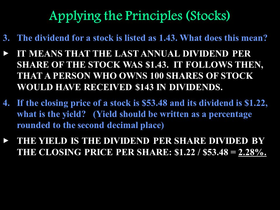 Applying the Principles (Stocks) 3.The dividend for a stock is listed as 1.43. What does this mean? IT MEANS THAT THE LAST ANNUAL DIVIDEND PER SHARE O