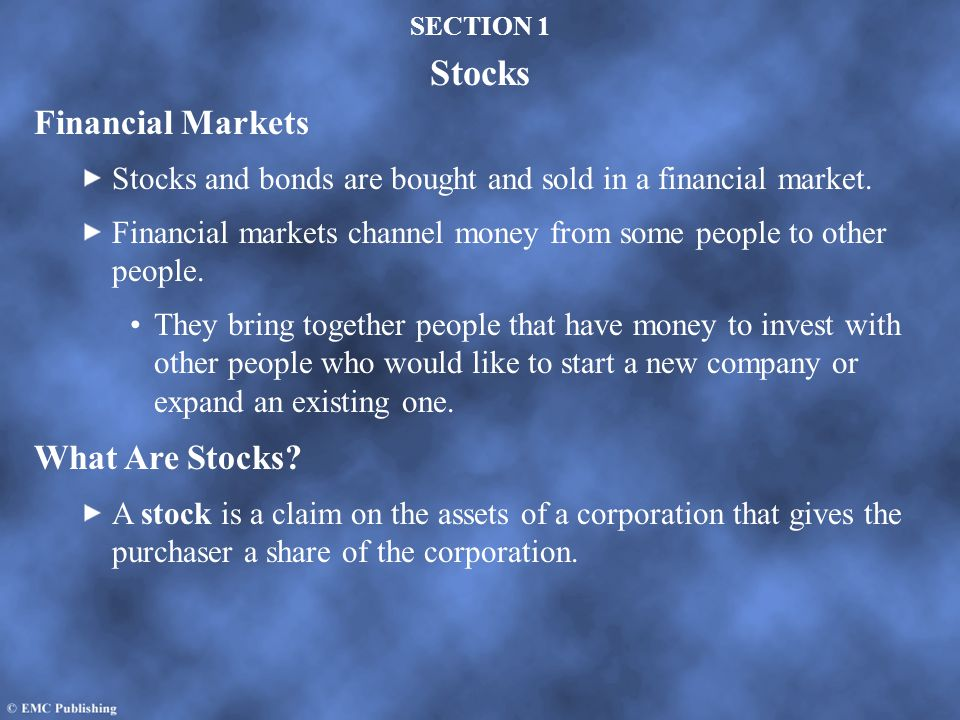 SECTION 1 Stocks Financial Markets Stocks and bonds are bought and sold in a financial market. Financial markets channel money from some people to oth