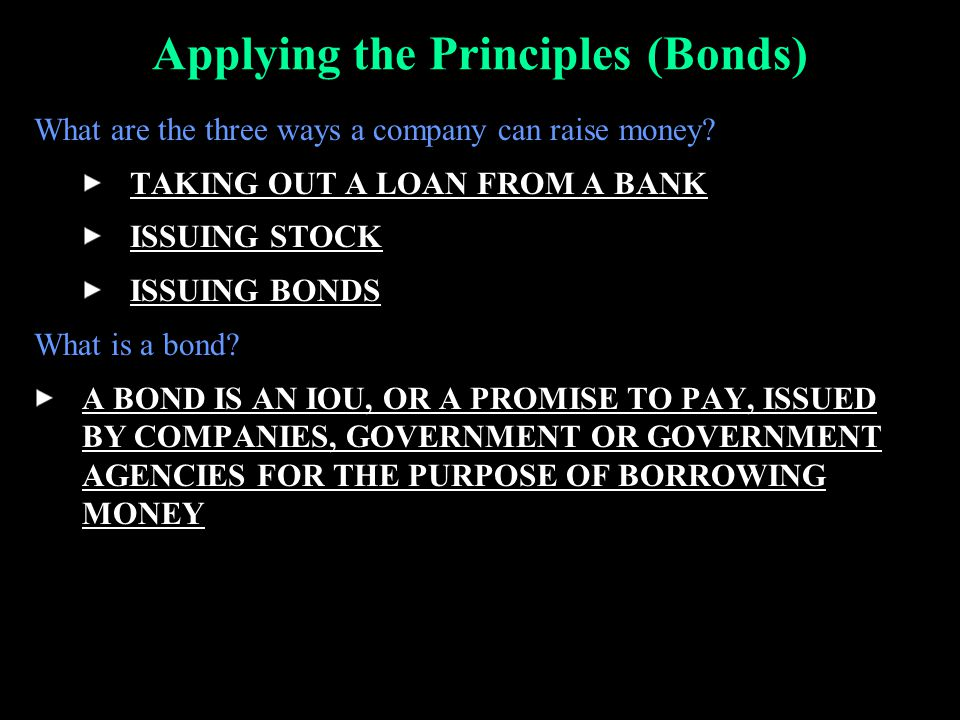 Applying the Principles (Bonds) What are the three ways a company can raise money? TAKING OUT A LOAN FROM A BANK ISSUING STOCK ISSUING BONDS What is a