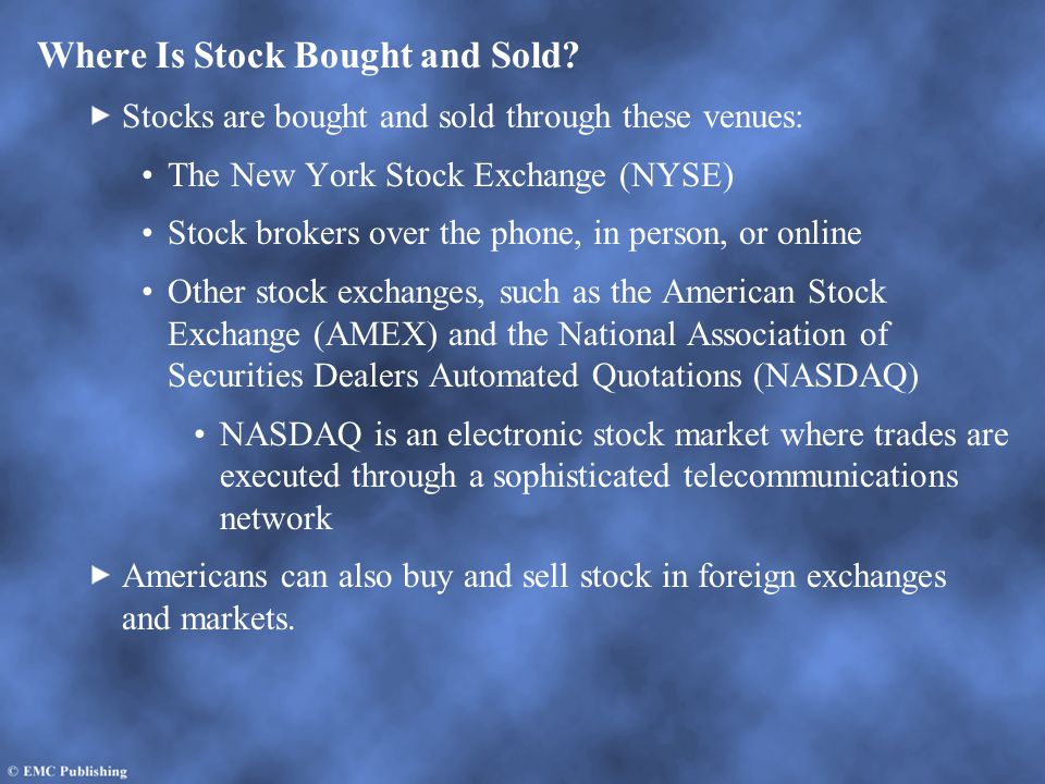 Where Is Stock Bought and Sold? Stocks are bought and sold through these venues: The New York Stock Exchange (NYSE) Stock brokers over the phone, in p