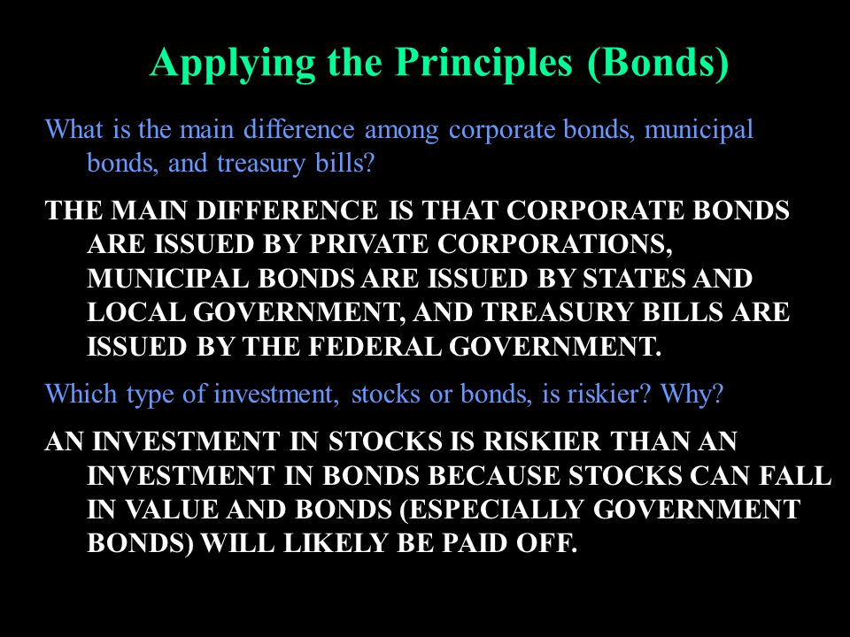 Applying the Principles (Bonds) What is the main difference among corporate bonds, municipal bonds, and treasury bills? THE MAIN DIFFERENCE IS THAT CO