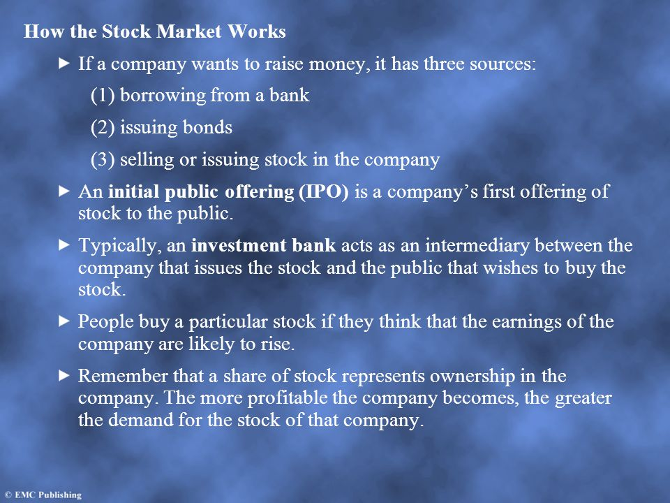 How the Stock Market Works If a company wants to raise money, it has three sources: (1) borrowing from a bank (2) issuing bonds (3) selling or issuing