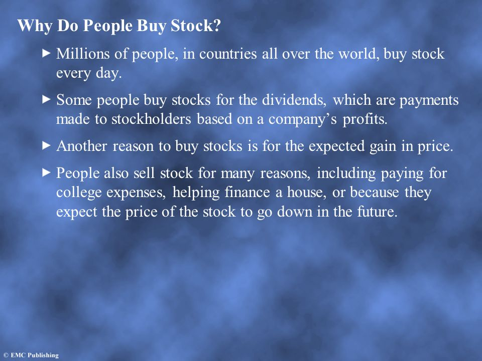 Why Do People Buy Stock? Millions of people, in countries all over the world, buy stock every day. Some people buy stocks for the dividends, which are
