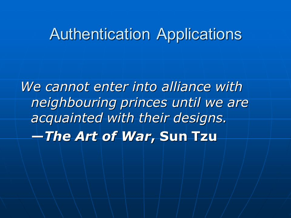 Authentication Applications We cannot enter into alliance with neighbouring princes until we are acquainted with their designs.
