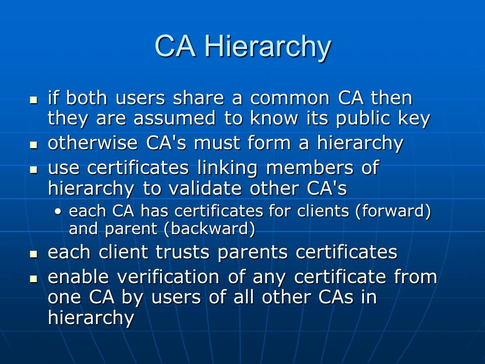 CA Hierarchy if both users share a common CA then they are assumed to know its public key if both users share a common CA then they are assumed to know its public key otherwise CA s must form a hierarchy otherwise CA s must form a hierarchy use certificates linking members of hierarchy to validate other CA s use certificates linking members of hierarchy to validate other CA s each CA has certificates for clients (forward) and parent (backward)each CA has certificates for clients (forward) and parent (backward) each client trusts parents certificates each client trusts parents certificates enable verification of any certificate from one CA by users of all other CAs in hierarchy enable verification of any certificate from one CA by users of all other CAs in hierarchy