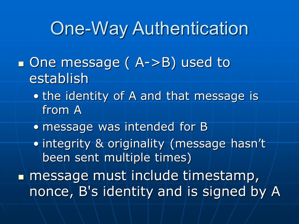 One-Way Authentication One message ( A->B) used to establish One message ( A->B) used to establish the identity of A and that message is from Athe identity of A and that message is from A message was intended for Bmessage was intended for B integrity & originality (message hasn't been sent multiple times)integrity & originality (message hasn't been sent multiple times) message must include timestamp, nonce, B s identity and is signed by A message must include timestamp, nonce, B s identity and is signed by A
