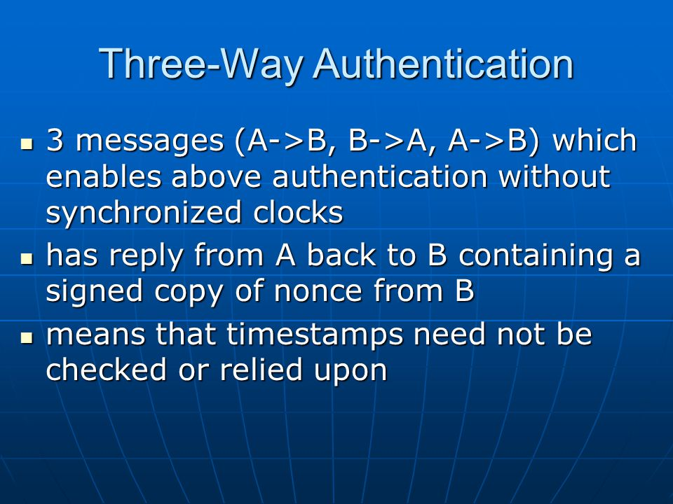 Three-Way Authentication 3 messages (A->B, B->A, A->B) which enables above authentication without synchronized clocks 3 messages (A->B, B->A, A->B) which enables above authentication without synchronized clocks has reply from A back to B containing a signed copy of nonce from B has reply from A back to B containing a signed copy of nonce from B means that timestamps need not be checked or relied upon means that timestamps need not be checked or relied upon