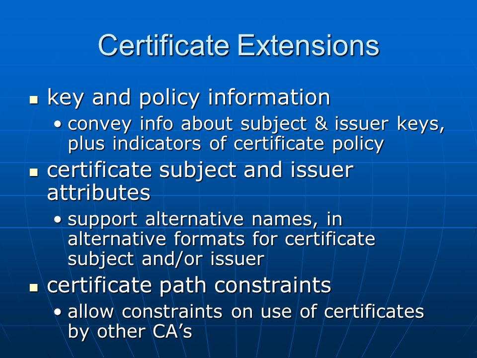 Certificate Extensions key and policy information key and policy information convey info about subject & issuer keys, plus indicators of certificate policyconvey info about subject & issuer keys, plus indicators of certificate policy certificate subject and issuer attributes certificate subject and issuer attributes support alternative names, in alternative formats for certificate subject and/or issuersupport alternative names, in alternative formats for certificate subject and/or issuer certificate path constraints certificate path constraints allow constraints on use of certificates by other CA'sallow constraints on use of certificates by other CA's