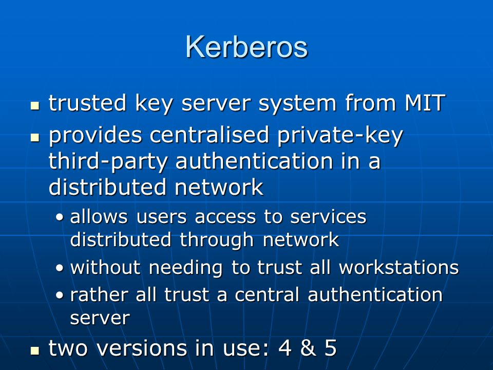 Kerberos trusted key server system from MIT trusted key server system from MIT provides centralised private-key third-party authentication in a distributed network provides centralised private-key third-party authentication in a distributed network allows users access to services distributed through networkallows users access to services distributed through network without needing to trust all workstationswithout needing to trust all workstations rather all trust a central authentication serverrather all trust a central authentication server two versions in use: 4 & 5 two versions in use: 4 & 5